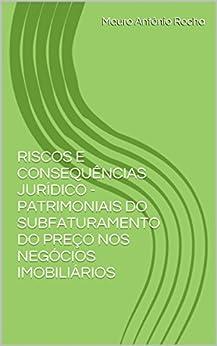 RISCOS E CONSEQUÊNCIAS JURÍDICO - PATRIMONIAIS DO SUBFATURAMENTO DO PREÇO NOS NEGÓCIOS IMOBILIÁRIOS por [Rocha, Mauro Antônio]
