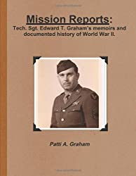 Mission Reports: Tech. Sgt. Edward T. Graham's memoirs and documented history of World War II