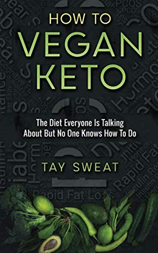 How to Vegan Keto: The Diet Everyone is Talking About but No One Knows How to Do by Tay Sweat