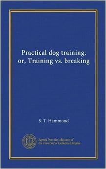 Book Practical dog training, or, Training vs. breaking