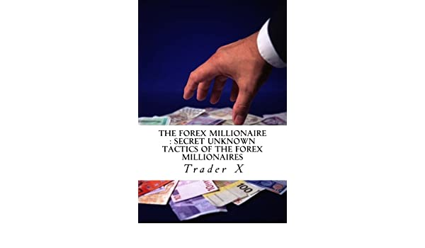 The Forex Millionaire : Secret Unknown Tactics Of The Forex ...