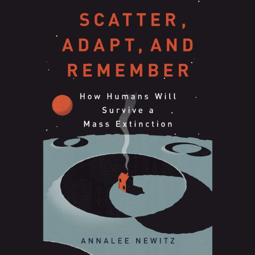 Scatter, Adapt, and Remember: How Humans Will Survive a Mass Extinction by Random House Audio