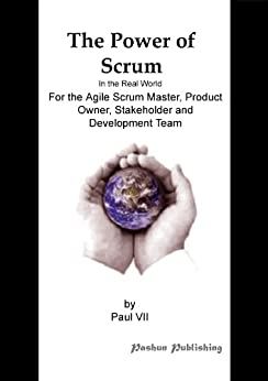 The Power of Scrum, In the Real World, For the Agile Scrum Master, Product Owner, Stakeholder and Development Team by [Paul VII]
