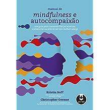 Manual de Mindfulness e Autocompaixão: Um Guia para Construir Forças Internas e Prosperar na Arte de Ser Seu Melhor Amigo