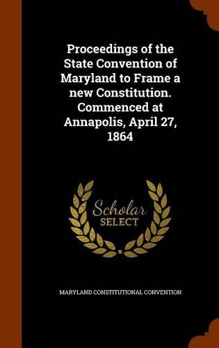 Proceedings of the State Convention of Maryland to Frame a new Constitution. Commenced at Annapolis, April 27, 1864 pdf epub