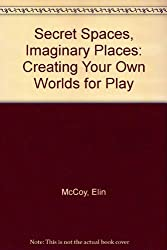 Secret Spaces, Imaginary Places: Creating Your Own Worlds for Play