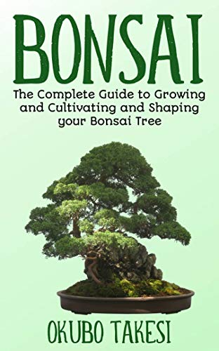 Bonsai: The Complete Guide To Growing And Cultivating And Shaping Your Bonsai Tree