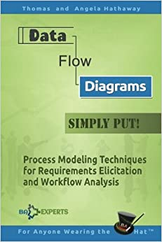 Data Flow Diagrams - Simply Put!: Process Modeling Techniques for Requirements Elicitation and Workflow Analysis by Thomas Hathaway (2016-08-01)