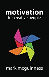 Motivation for Creative People: How to Stay Creative While Gaining Money, Fame, and Reputation by Mark McGuinness (2015-10-27)