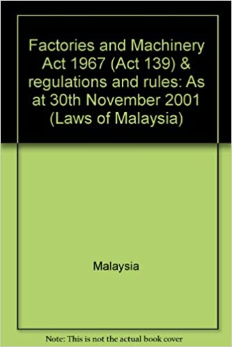 Factories And Machinery Act 1967 Act 139 Regulations And Rules As At 30th November 2001 Laws Of Malaysia Malaysia 9789678910415 Amazon Com Books
