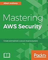 Mastering AWS Security: Create and maintain a secure cloud ecosystem Front Cover