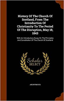 Book History Of The Church Of Scotland, From The Introduction Of Christianity To The Period Of The Disruption, May 18, 1843: With An Introductory Essay On ... And Constitution Of The Church Of Scotland