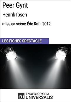Peer Gynt (HenrikIbsen - mise en scène Éric Ruf - 2012): Les Fiches Spectacle d'Universalis (French Edition) by [Universalis, Encyclopaedia]