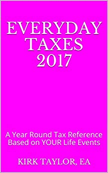 Everyday Taxes 2017: A Year Round Tax Reference Based on YOUR Life Events by [Taylor, Kirk]