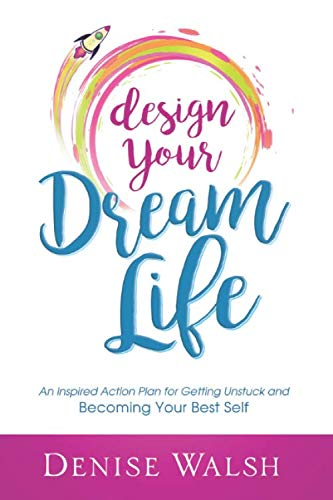 Design Your Dream Life: An Inspired Action Plan for Getting Unstuck and Becoming Your Best Self