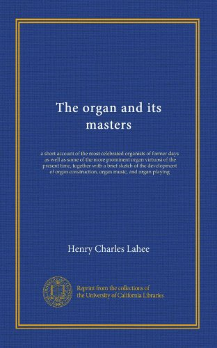 The organ and its masters: a short account of the most celebrated organists of former days, as well as some of the more prominent organ virtuosi of ... construction, organ music, and organ playing