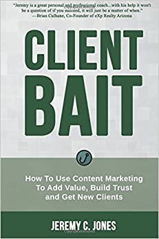 Client Bait: How To Use Content Marketing To Add Value, Build Trust and Get New Clients.