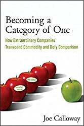 Becoming a Category of One: How Extraordinary Companies Transcend Commodity and Defy Comparison by Joe Calloway (2009-08-24)