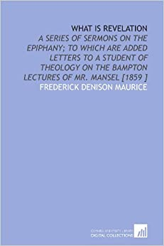 Book What is Revelation: A Series of Sermons on the Epiphany: to Which Are Added Letters to a Student of Theology on the Bampton Lectures of Mr. Mansel [1859 ]