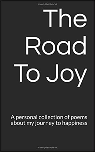 The Road To Joy: A personal collection of poems about my