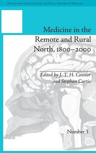 Studies for the Society for the Social History of Medicine 1–10: Medicine in the Remote and Rural North, 1800-2000 (Studies for the Society for the Social History of Medicine) (Volume 7)