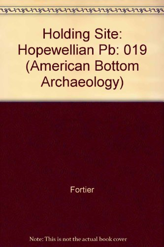 holding-site-a-hopewell-community-in-the-american-bottom-vol-19-american-bottom-archaeology-by-forti