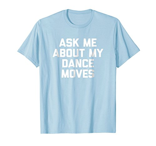 - Mens Ask Me About My Dance Moves T-Shirt funny saying sarcastic Small Baby Blue