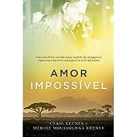Amor Impossível - Uma História Real De Amor Repleta De Milagres E Esperança Durante Uma Guerra Civil Africana