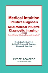 Medical Intuition, Intuitive Diagnosis, MIDI-Medical Intuitive Diagnostic ImagingTM: How to See Inside a Body to Diagnose Current Disorders & Future Health Issues