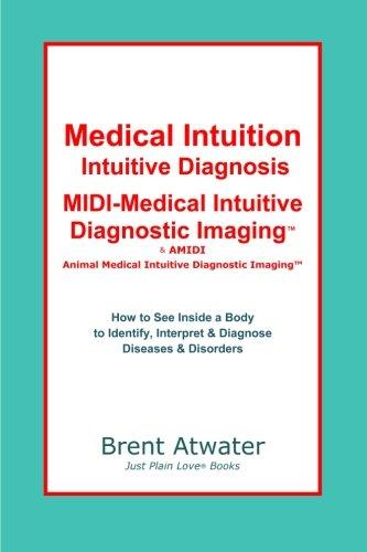 Medical Intuition, Intuitive Diagnosis, MIDI-Medical Intuitive Diagnostic Imaging™: How to See Inside a Body to Diagnose