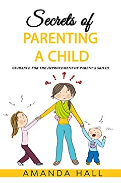 Secrets of Parenting a Child: Guidance for the Improvement of Parent's Skills (Effective Communication, Child Psychology, Discipline)