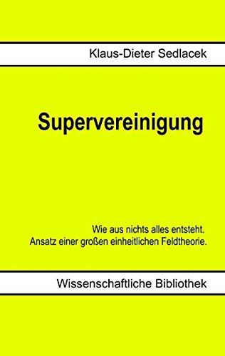Supervereinigung: Wie aus nichts alles entsteht. Ansatz einer großen einheitlichen Feldtheorie.