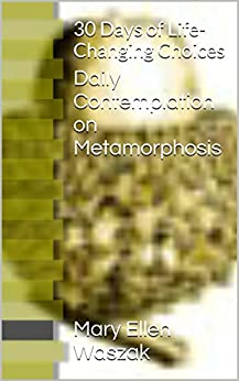 Daily Contemplation on Metamorphosis: 30 Days of Life-Changing Choices by [Waszak, Mary Ellen]