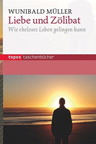 Liebe und Zölibat: Wie eheloses Leben gelingen kann (Topos Taschenbücher)