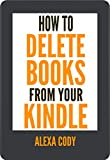 How to Delete Books from Your Kindle: Step by Step Guide with Screenshot on How to Delete Books from Your Kindle Device, Kindle App and Kindle Account (How To Step-by-Step Guide Book 5)