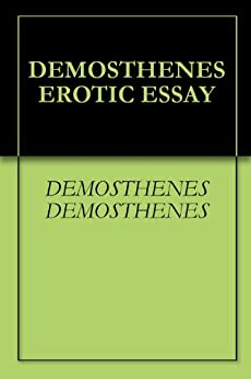 demosthenes erotic essay Demosthenes funeral speech erotic essay exordia letters loeb classical library no demosthenes bce orator at athens was a pleader in law courts who later became also a statesman champion of the past greatness of his city and the present resistance of greece to the rise o.