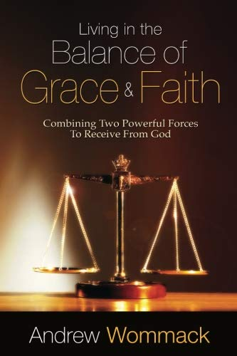 Living in the Balance of Grace and Faith: Combining Two Powerful Forces to Receive from God