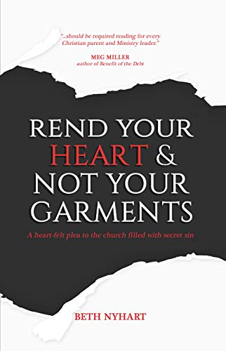 Rend Your Heart & Not Your Garments: A Heart-Felt Plea to the Church Filled With Secret Sin (Heart Of Stone To Heart Of Flesh)