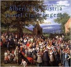 El Arte en la Corte de los Archiduques Alberto de Austria E Isabel Clara Eugenia, 1598-1633: Un Reino Imaginado (Spanish Edition)