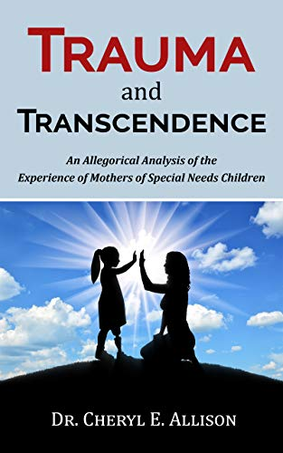 Trauma and Transcendence: An Allegorical Analysis of the Experience of Mothers of Special Needs Children by [Allison, Dr. Cheryl]
