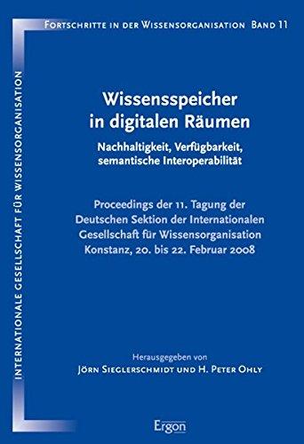 Wissensspeicher in Digitalen Raumen: Nachhaltigkeit, Verfugbarkeit, Semantische Interoperabilitat/Proceedings Der 11. Tagung Der Deutschen Sektion in der Wissensorganisation (German Edition)