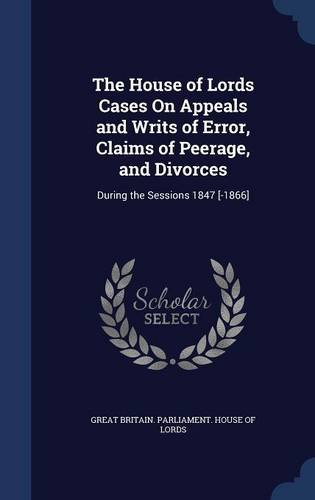 Read Online The House of Lords Cases On Appeals and Writs of Error, Claims of Peerage, and Divorces: During the Sessions 1847 [-1866] pdf epub