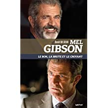Mel Gibson. Le bon, la brute et le croyant (ESSAIS)