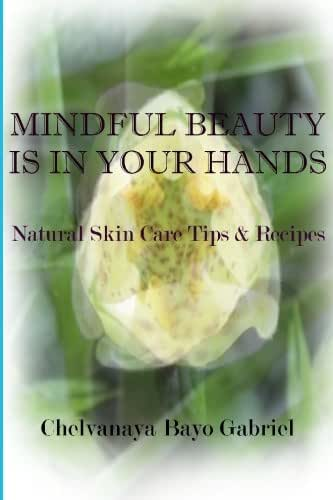 Mindful Beauty Is In Your Hands: Natural Skin Care Tips and Recipes