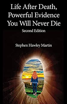 Life After Death, Powerful Evidence You Will Never Die: Second Edition by [Martin, Stephen Hawley]