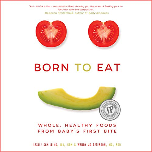 Born to Eat: Whole, Healthy Foods from Baby's First Bite by Leslie Schilling, Wendy Jo Peterson