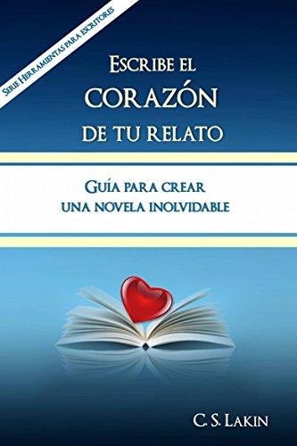 Descargar Libro Escribe El Corazón De Tu Relato. Guía Para Crear Una Novela Inolvidable. C. S. Lakin