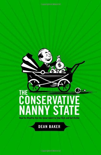 Read Online The Conservative Nanny State: How the Wealthy Use the Government to Stay Rich and Get Richer PDF