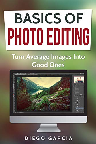 Pdf Photography Basics Of Photo Editing: Turn Average Images Into Good Ones (Learn Photography Book 2)