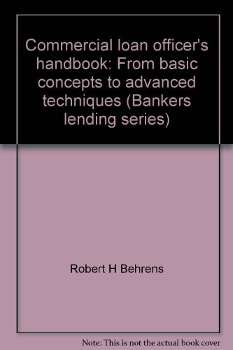 Commercial loan officer's handbook: From basic concepts to advanced techniques (Bankers lending series)